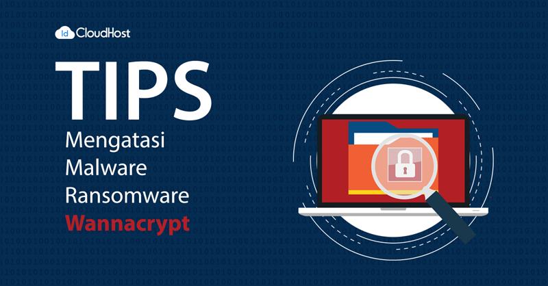 Penting Tips Cara Mengatasi Malware Ransomware Wannacry Idcloudhost